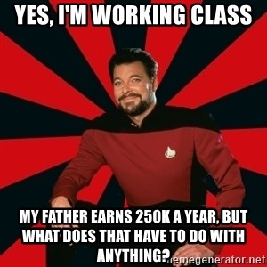 Manarchist Riker - Yes, I'm working class My father earns 250K a year, but what does that have to do with anything?