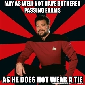 Manarchist Riker - may as well not have bothered passing exams as he does not wear a tie