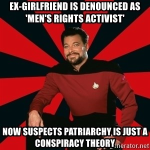 Manarchist Riker - ex-girlfriend is denounced as 'Men's Rights Activist' now suspects patriarchy is just a conspiracy theory