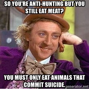 Willy Wonka - so you're anti-hunting but you still eat meat? you must only eat animals that commit suicide.