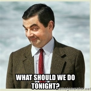 MR bean - What should we do tonight?