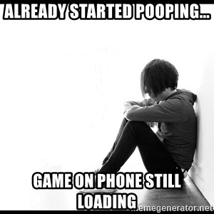 First World Problems - ALREADY STARTED POOPING... GAME ON PHONE STILL LOADING