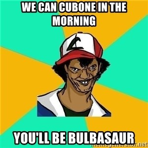 Dat Ash - We can cubone in the morning you'll be bulbasaur