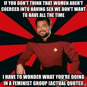 Manarchist Riker - If you don't think that women aren't coerced into having sex we don't want to have all the time I have to wonder what you're doing in a feminist group [actual quote]]