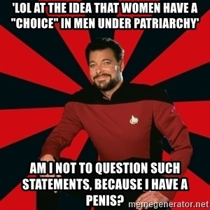 """Manarchist Riker - 'LOL at the idea that women have a """"choice"""" in men under patriarchy' AM I not to question such statements, because I have a penis?"""