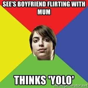 Non Jealous Girl - see's boyfriend flirting with mum thinks 'yolo'