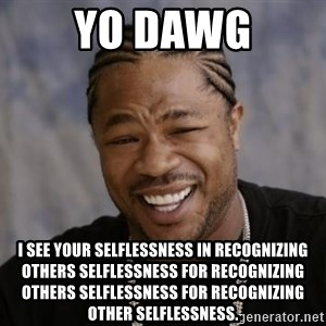xzibit-yo-dawg - Yo dawg I see your selflessness in recognizing others selflessness for recognizing others selflessness for recognizing other selflessness.
