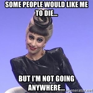 Lady Gaga - some people would like me to die... but i'm not going anywhere...