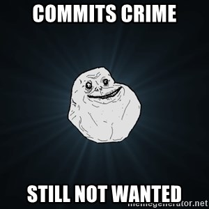 Forever Alone - Commits crime still not wanted