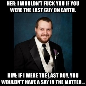 Date Rape Dave - Her: i wouldn't fuck you if you were the last guy on earth. him: if i were the last guy, you wouldn't have a say in the matter...