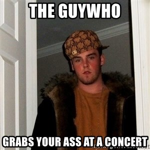 Scumbag Steve - The guywho grabs your ass at a concert
