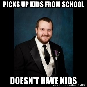Date Rape Dave - Picks up kids from school doesn't have kids