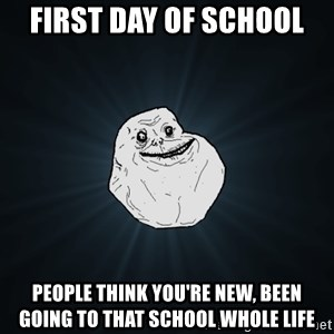 Forever Alone - first day of school people think you're new, been going to that school whole life