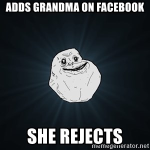 Forever Alone - adds grandma on facebook she rejects