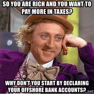 Willy Wonka - So you are rich and you want to pay more in taxes? why don't you start by declaring your offshore bank accounts?