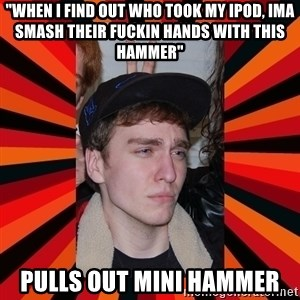 "Retarded Evan  - ""When i find out who took my ipod, ima smash their fuckin hands with this hammer"" pulls out mini hammer"