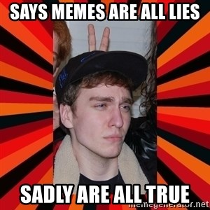 Retarded Evan  - Says Memes are all lies Sadly are all true