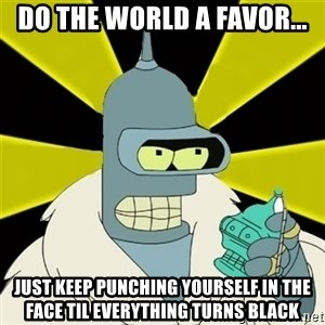Bender IMHO - Do the world a favor... Just keep punching yourself in the face til everything turns black