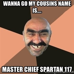 Provincial Man - wanna go my cousins name is.... master chief spartan 117