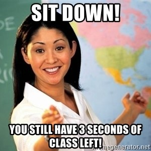 unhelpful teacher - Sit down! You still have 3 seconds of class left!