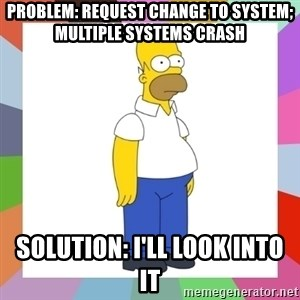 HOMER SIMPSON - problem: request change to system; multiple systems crash solution: i'll look into it