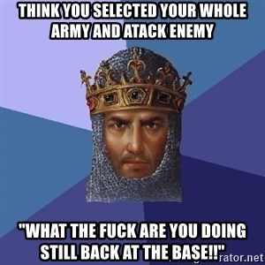 """Aoe2 - Think you selected your whole army and atack enemy """"What the fuck are you doing still back at the base!!"""""""