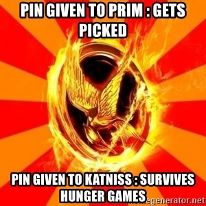 Typical fan of the hunger games - Pin given to Prim : Gets picked Pin given to Katniss : Survives Hunger Games