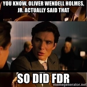 Inception Meme - you know, oliver wendell holmes, jr. actually said that so did fdr