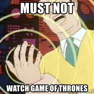 must not fap - MUST NOT watch game of thrones