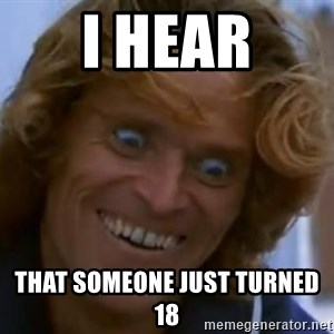 Willem Dafoe - I hear that someone just turned 18