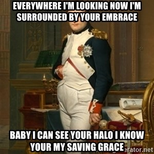 napoleon - Everywhere I'm looking Now I'm Surrounded by your embrace Baby I can See Your Halo I know your My Saving Grace