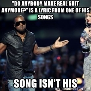 "Kanye West Just Sayin - ""Do anybody make real shit anymore?"" is a lyric from one of his songs song isn't his"