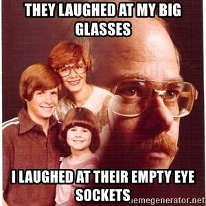 Vengeance Dad - They laughed at my big glasses i laughed at their empty eye sockets