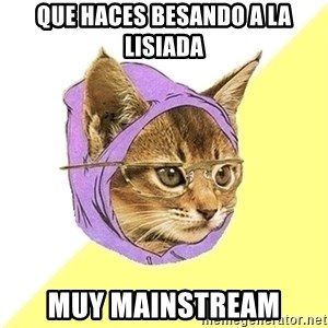Hipster Kitty - Que haces Besando a la lisiada Muy mainstream