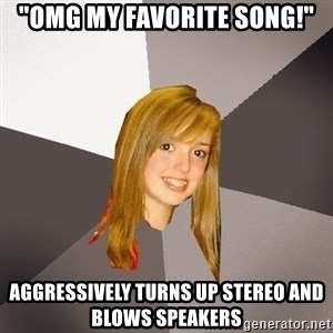 "Musically Oblivious 8th Grader - ""omg my favorite song!"" aggressively turns up stereo and blows speakers"