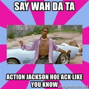 pootie tang - Say wah da ta action jackson hoe ack like you know