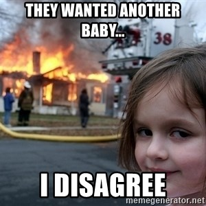 Disaster Girl - they wanted another baby... I disagree