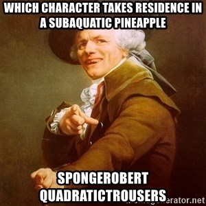 Joseph Ducreux - which character takes residence in a subaquatic pineapple spongerobert quadratictrousers