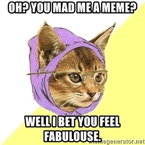 Hipster Kitty - oh? you mad me a meme? well i bet you feel fabulouse.