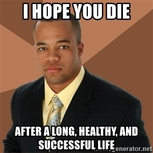 Successful Black Man - I hope you die after a long, healthy, and successful life
