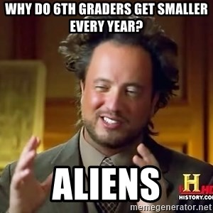 Ancient Aliens - why do 6th graders get smaller every year? aliens