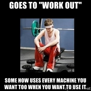 "Annoying Gym Newbie - Goes to ""work out"" some how uses every machine you want too when you want to use it."