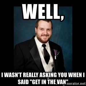 "Date Rape Dave - well, I wasn't really asking you when i said ""GET IN THE VAN"""