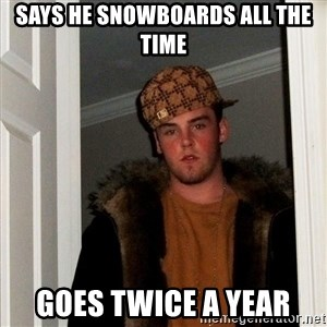 Scumbag Steve - says he snowboards all the time goes twice a year