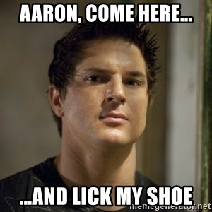 Zak Bagans - Aaron, come here... ...and lick my shoe