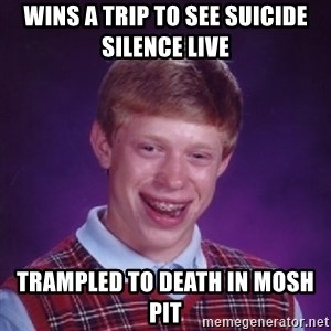Bad Luck Brian - wins a trip to see suicide silence live trampled to death in mosh pit