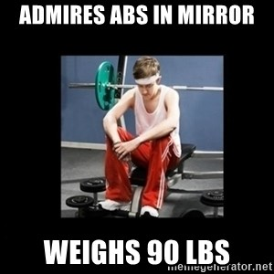 Annoying Gym Newbie - Admires abs in mirror Weighs 90 lbs