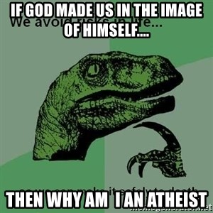 Philosraptor - If god made us in the image of himself.... Then why am  i an atheist