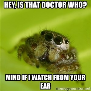 The Spider Bro - hey, is that doctor who? mind if i watch from your ear