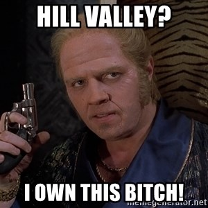 Biff Tannen - Hill Valley? I own this bitch!
